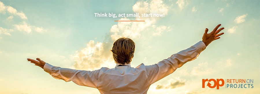 Return on Projects - Think big, act smaal,start now