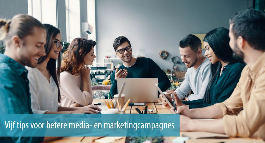 Vijf tips voor betere media- en marketingcampagnes