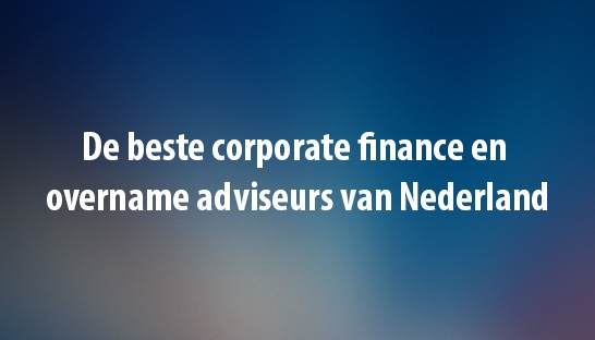 De beste corporate finance en overname adviseurs van Nederland
