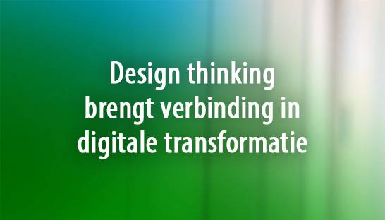 Design thinking brengt verbinding in digitale transformatie